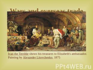 Wars and overseas trade Ivan the Terrible shows his treasures to Elizabeth's amb