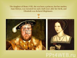 The daughter of Henry VIII, she was born a princess, but her mother, Anne Boleyn