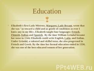 Education Elizabeth's first Lady Mistress, Margaret, Lady Bryant, wrote that she
