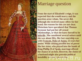 Marriage question From the start of Elizabeth's reign, it was expected that she