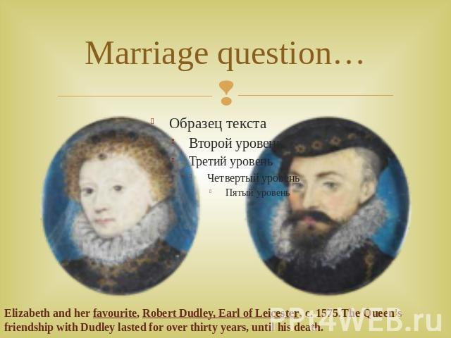 Marriage question… Elizabeth and her favourite, Robert Dudley, Earl of Leicester, c. 1575.The Queen's friendship with Dudley lasted for over thirty years, until his death.