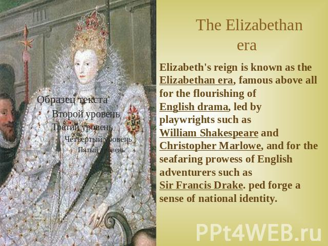 The Elizabethan era Elizabeth's reign is known as the Elizabethan era, famous above all for the flourishing of English drama, led by playwrights such as William Shakespeare and Christopher Marlowe, and for the seafaring prowess of English adventurer…