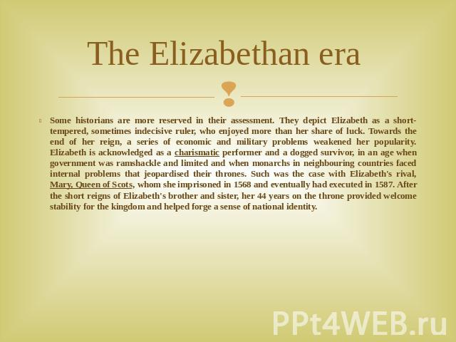 The Elizabethan era Some historians are more reserved in their assessment. They depict Elizabeth as a short-tempered, sometimes indecisive ruler, who enjoyed more than her share of luck. Towards the end of her reign, a series of economic and militar…