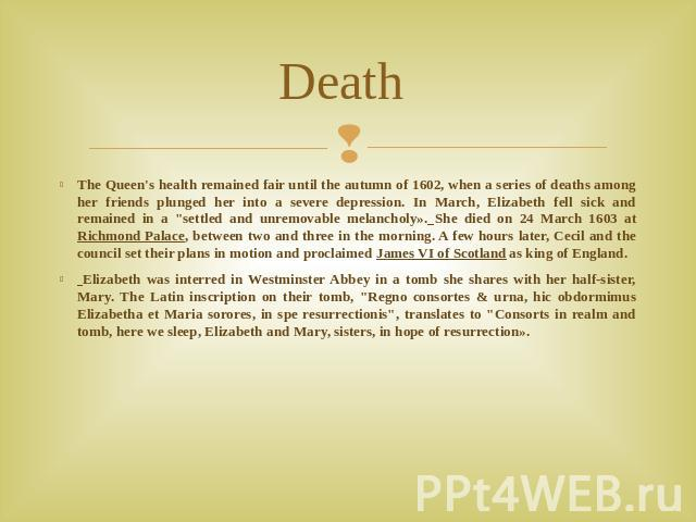 Death The Queen's health remained fair until the autumn of 1602, when a series of deaths among her friends plunged her into a severe depression. In March, Elizabeth fell sick and remained in a