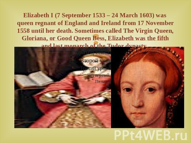 Elizabeth I (7 September 1533 – 24 March 1603) was queen regnant of England and Ireland from 17 November 1558 until her death. Sometimes called The Virgin Queen, Gloriana, or Good Queen Bess, Elizabeth was the fifth and last monarch of the Tudor dynasty.