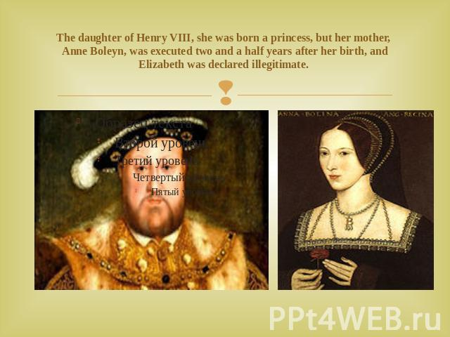 The daughter of Henry VIII, she was born a princess, but her mother, Anne Boleyn, was executed two and a half years after her birth, and Elizabeth was declared illegitimate.