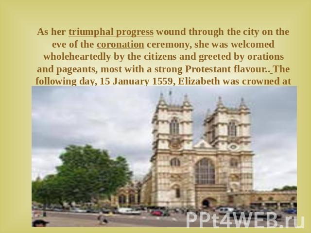 As her triumphal progress wound through the city on the eve of the coronation ceremony, she was welcomed wholeheartedly by the citizens and greeted by orations and pageants, most with a strong Protestant flavour.. The following day, 15 January 1559,…