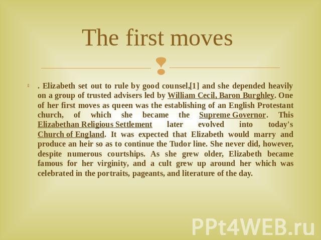 The first moves . Elizabeth set out to rule by good counsel,[1] and she depended heavily on a group of trusted advisers led by William Cecil, Baron Burghley. One of her first moves as queen was the establishing of an English Protestant church, of wh…