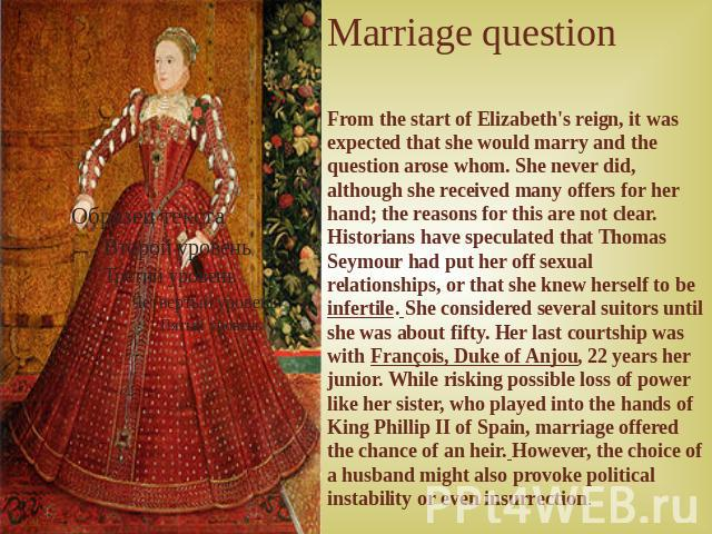 Marriage question From the start of Elizabeth's reign, it was expected that she would marry and the question arose whom. She never did, although she received many offers for her hand; the reasons for this are not clear. Historians have speculated th…