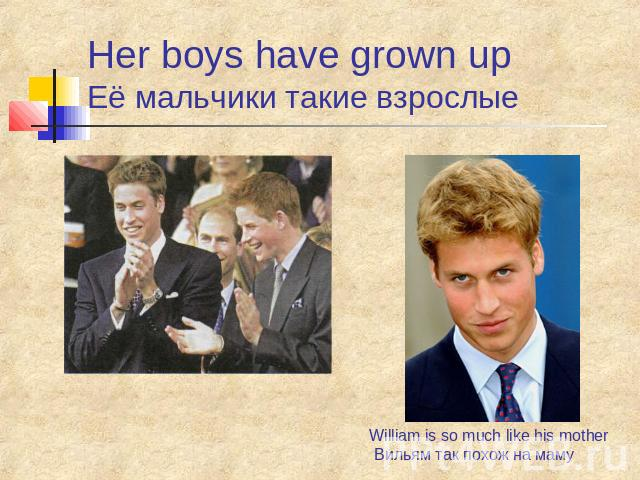 Her boys have grown up Её мальчики такие взрослые William is so much like his mother Вильям так похож на маму