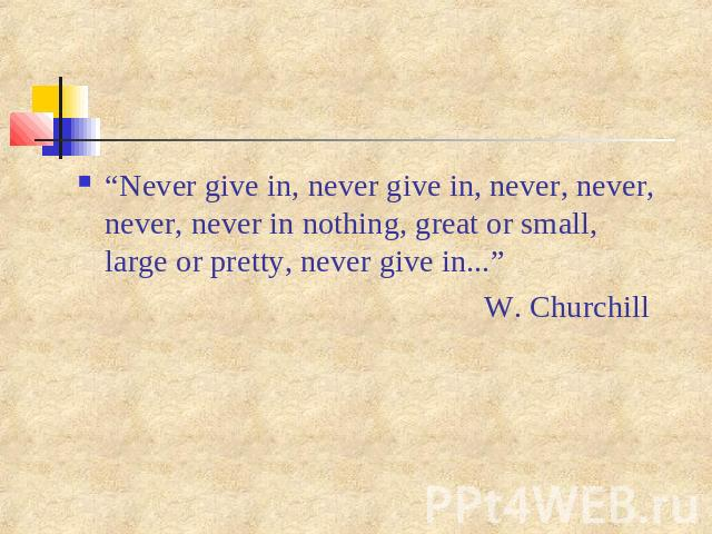 """Never give in, never give in, never, never, never, never in nothing, great or small, large or pretty, never give in..."" W. Churchill"