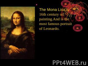 The Mona Lisa is 16th century oil painting.And is the most famous portrait of Le