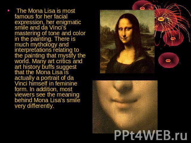 The Mona Lisa is most famous for her facial expression, her enigmatic smile and da Vinci's mastering of tone and color in the painting. There is much mythology and interpretations relating to the painting that mystify the world. Many art critics and…