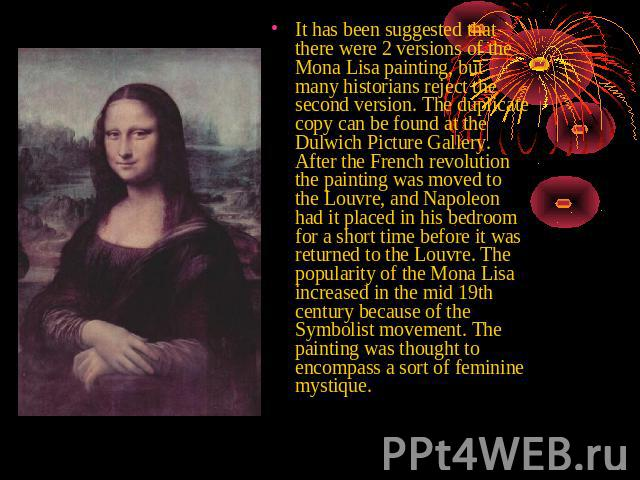 It has been suggested that there were 2 versions of the Mona Lisa painting, but many historians reject the second version. The duplicate copy can be found at the Dulwich Picture Gallery. After the French revolution the painting was moved to the Louv…