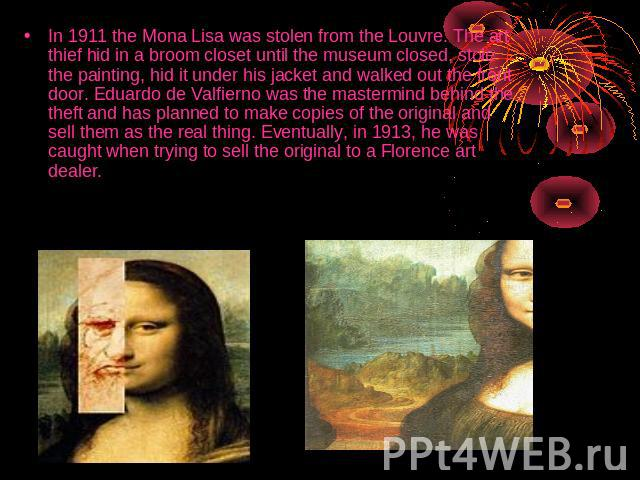 In 1911 the Mona Lisa was stolen from the Louvre. The art thief hid in a broom closet until the museum closed, stole the painting, hid it under his jacket and walked out the front door. Eduardo de Valfierno was the mastermind behind the theft and ha…