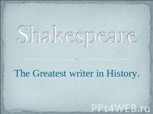 Shakespeare. The Greatest writer in History