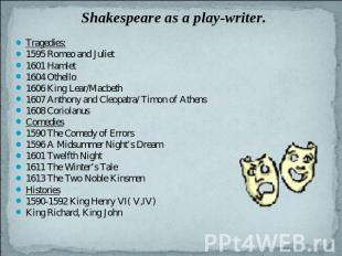 Shakespeare as a play-writer. Tragedies:1595 Romeo and Juliet1601 Hamlet1604 Oth