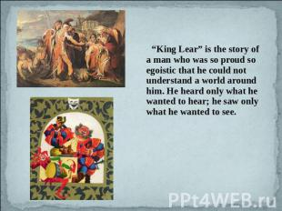 """King Lear"" is the story of a man who was so proud so egoistic that he could not"