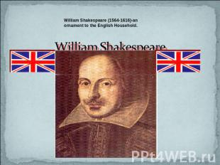William Shakespeare (1564-1616)-an ornament to the English Household. William Sh
