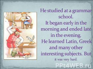 He studied at a grammar school. It began early in the morning and ended late in