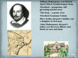 William Shakespeare, was born in April 1564 at Stratford-upon-Avon. Stratford –