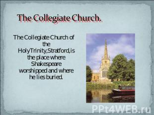 The Collegiate Church. The Collegiate Church of the HolyTrinity,Stratford,is the