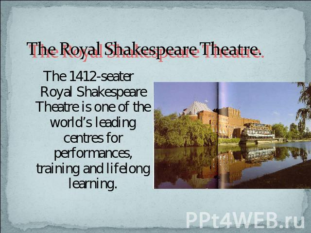 The Royal Shakespeare Theatre. The 1412-seater Royal Shakespeare Theatre is one of the world's leading centres for performances, training and lifelong learning.