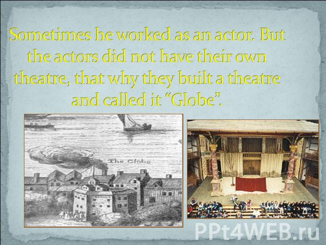 "Sometimes he worked as an actor. But the actors did not have their own theatre, that why they built a theatre and called it ""Globe""."