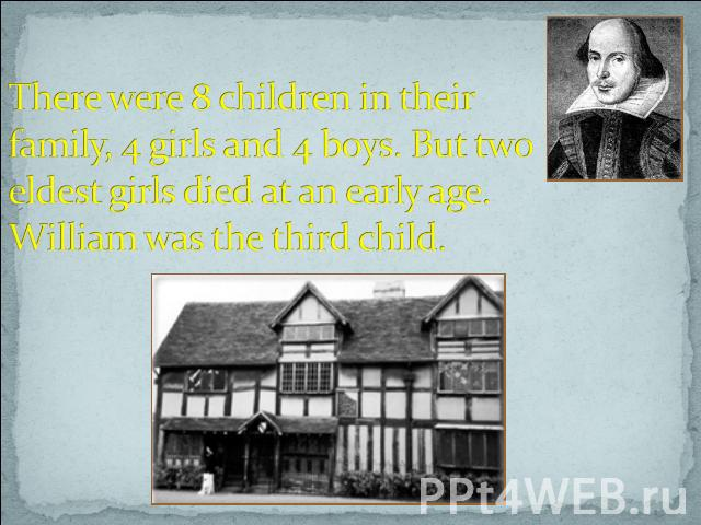 There were 8 children in their family, 4 girls and 4 boys. But two eldest girls died at an early age. William was the third child.