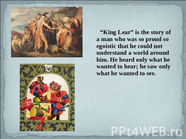 """King Lear"" is the story of a man who was so proud so egoistic that he could not understand a world around him. He heard only what he wanted to hear; he saw only what he wanted to see."
