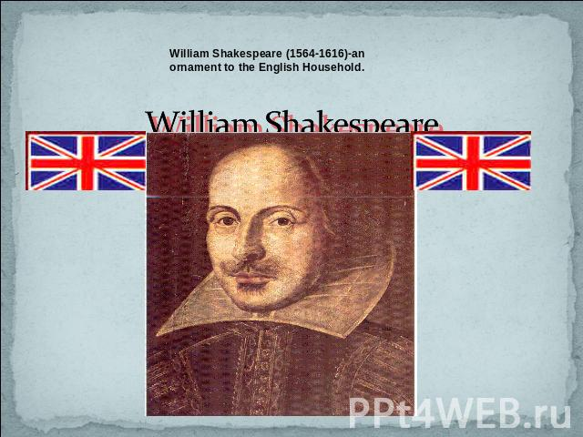 William Shakespeare (1564-1616)-an ornament to the English Household. William Shakespeare