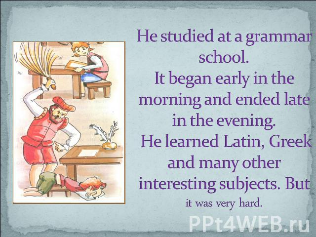 He studied at a grammar school. It began early in the morning and ended late in the evening. He learned Latin, Greek and many other interesting subjects. But it was very hard.