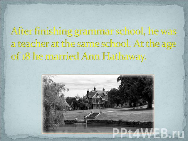After finishing grammar school, he was a teacher at the same school. At the age of 18 he married Ann Hathaway.