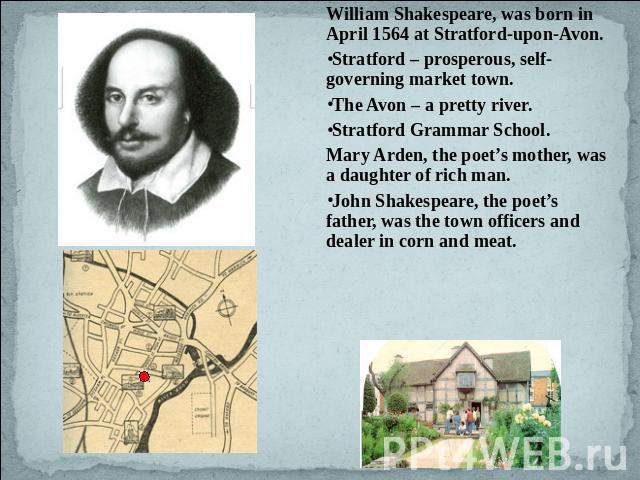 William Shakespeare, was born in April 1564 at Stratford-upon-Avon. Stratford – prosperous, self-governing market town.The Avon – a pretty river. Stratford Grammar School.Mary Arden, the poet's mother, was a daughter of rich man.John Shakespeare, th…