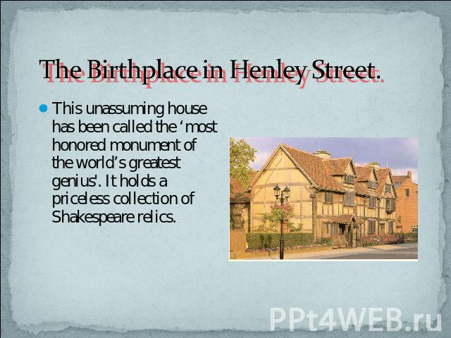The Birthplace in Henley Street. This unassuming house has been called the 'most honored monument of the world's greatest genius'. It holds a priceless collection of Shakespeare relics.