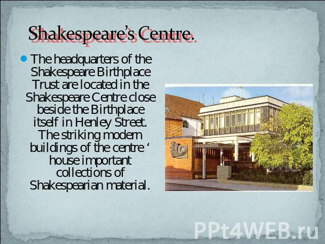 Shakespeare's Centre. The headquarters of the Shakespeare Birthplace Trust are located in the Shakespeare Centre close beside the Birthplace itself in Henley Street. The striking modern buildings of the centre ' house important collections of Shakes…