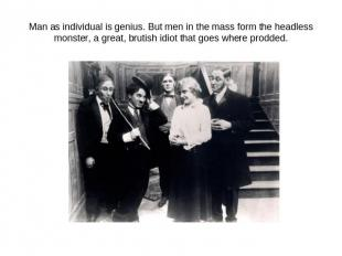 Man as individual is genius. But men in the mass form the headless monster, a gr