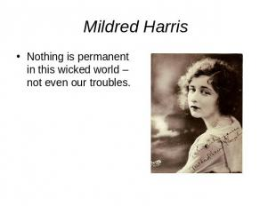 Mildred Harris Nothing is permanent in this wicked world – not even our troubles