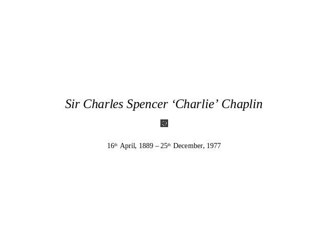 Sir Charles Spencer 'Charlie' Chaplin 16th April, 1889 – 25th December, 1977