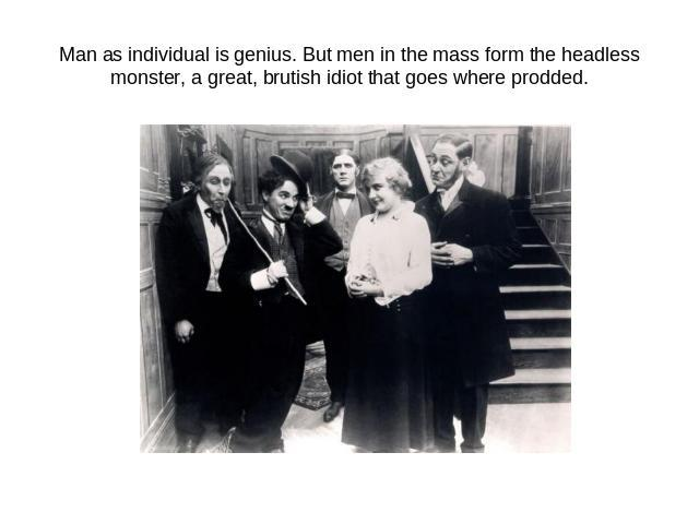 Man as individual is genius. But men in the mass form the headless monster, a great, brutish idiot that goes where prodded.