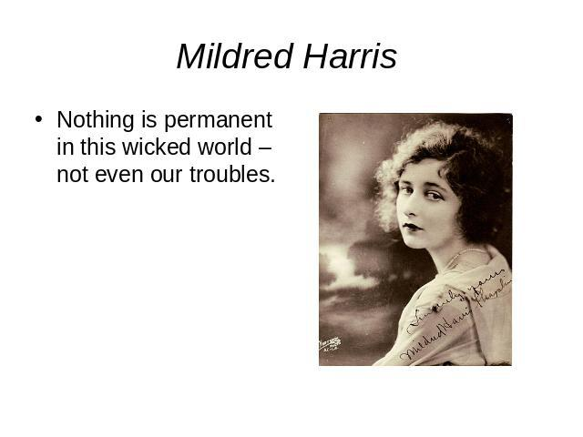 Mildred Harris Nothing is permanent in this wicked world – not even our troubles.