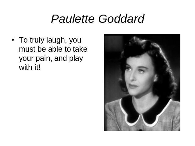 Paulette GoddardTo truly laugh, you must be able to take your pain, and play with it!