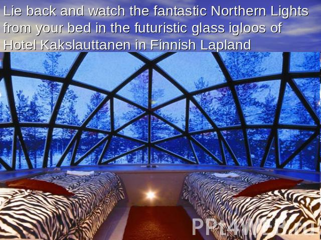 Lie back and watch the fantastic Northern Lights from your bed in the futuristic glass igloos of Hotel Kakslauttanen in Finnish Lapland