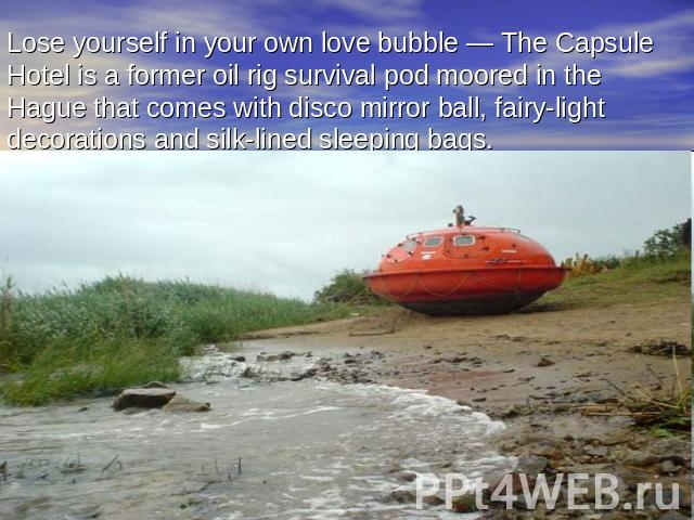 Lose yourself in your own love bubble — The Capsule Hotel is a former oil rig survival pod moored in the Hague that comes with disco mirror ball, fairy-light decorations and silk-lined sleeping bags.