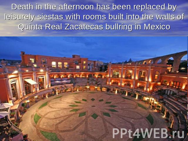 Death in the afternoon has been replaced by leisurely siestas with rooms built into the walls of Quinta Real Zacatecas bullring in Mexico