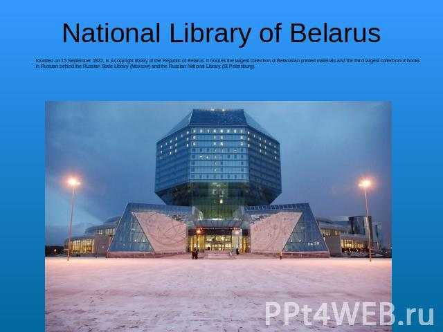 National Library of Belarus founded on 15 September 1922, is a copyright library of the Republic of Belarus. It houses the largest collection of Belarusian printed materials and the third largest collection of books in Russian behind the Russian Sta…