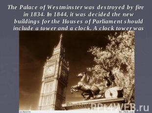 The Palace of Westminster was destroyed by fire in 1834. In 1844, it was decided