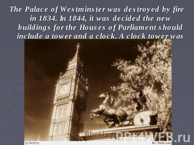 The Palace of Westminster was destroyed by fire in 1834. In 1844, it was decided the new buildings for the Houses of Parliament should include a tower and a clock. A clock tower was built at Westminster in 1856.