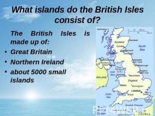 What islands do the British Isles consist of? The British Isles is made up of: G