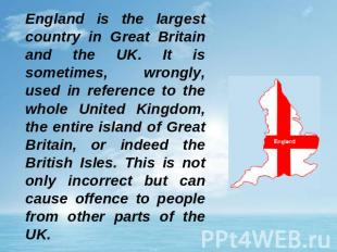 England is the largest country in Great Britain and the UK. It is sometimes, wro